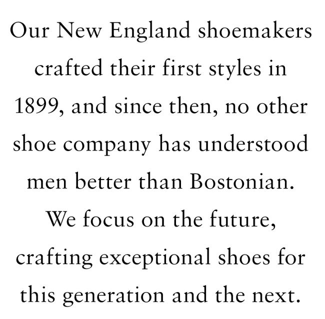Our new england shoemakers crafted their first styles in 1899, and since then, no other shoe company has understood men better than Bostonian. We focus on the future, crafting exceptional shoes for this generation and the next.