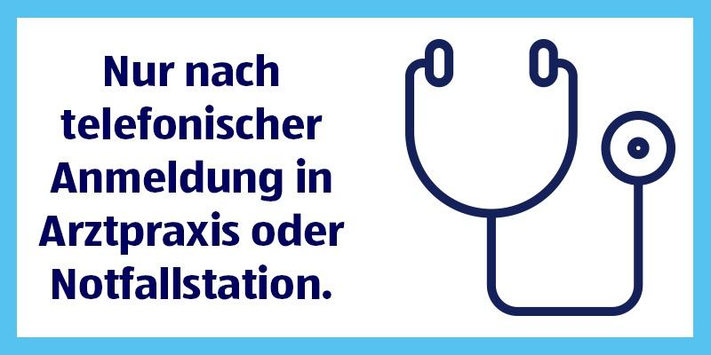 Nur nach telefonischer Anmeldung in Arztpraxis oder Notfallstation.